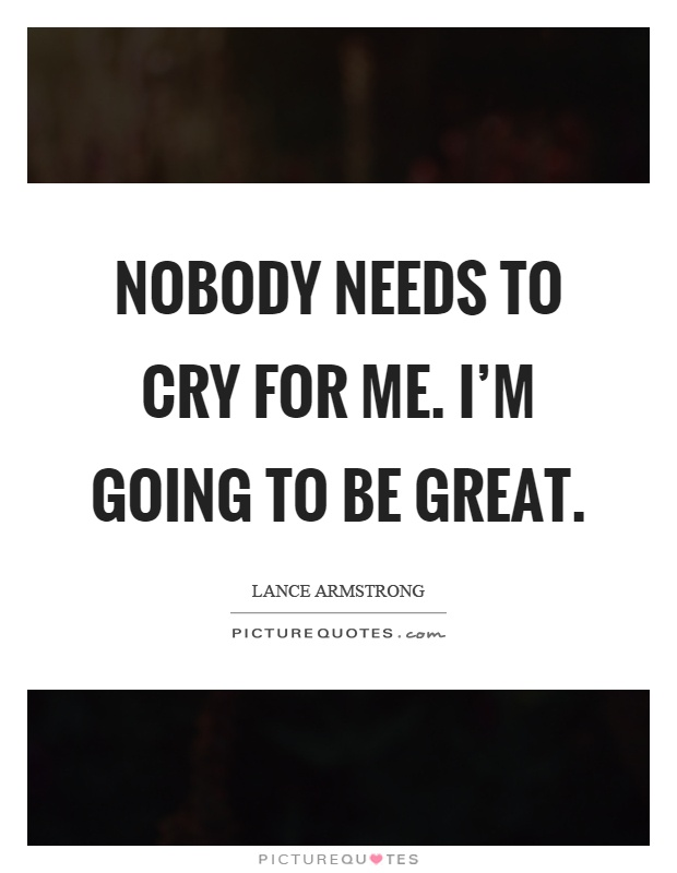 Nobody needs to cry for me. I'm going to be great Picture Quote #1