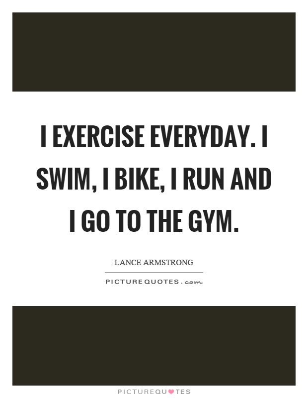 I exercise everyday. I swim, I bike, I run and I go to the gym Picture Quote #1