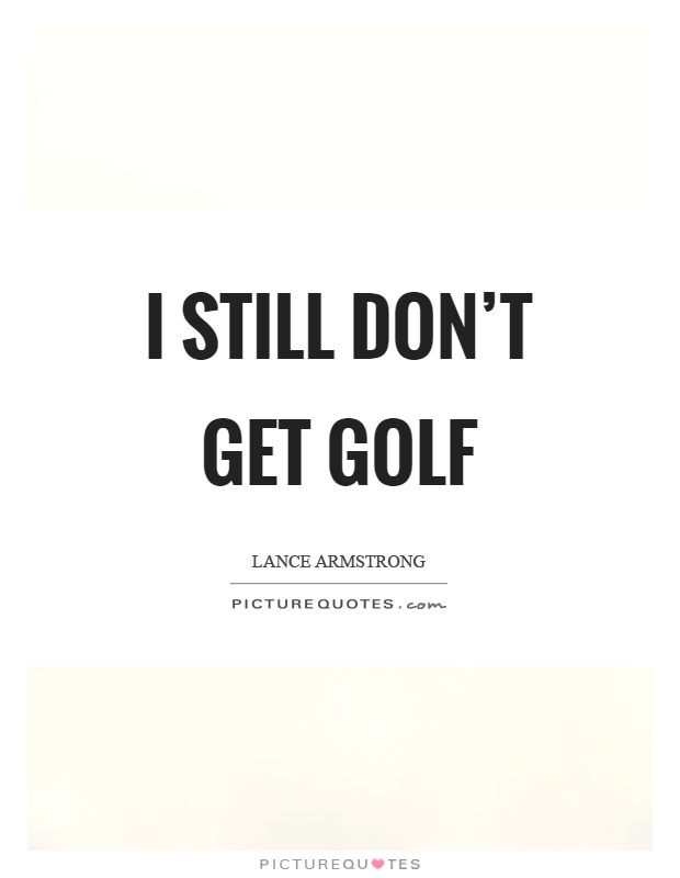I still don't get golf Picture Quote #1