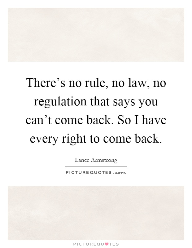 There's no rule, no law, no regulation that says you can't come back. So I have every right to come back Picture Quote #1