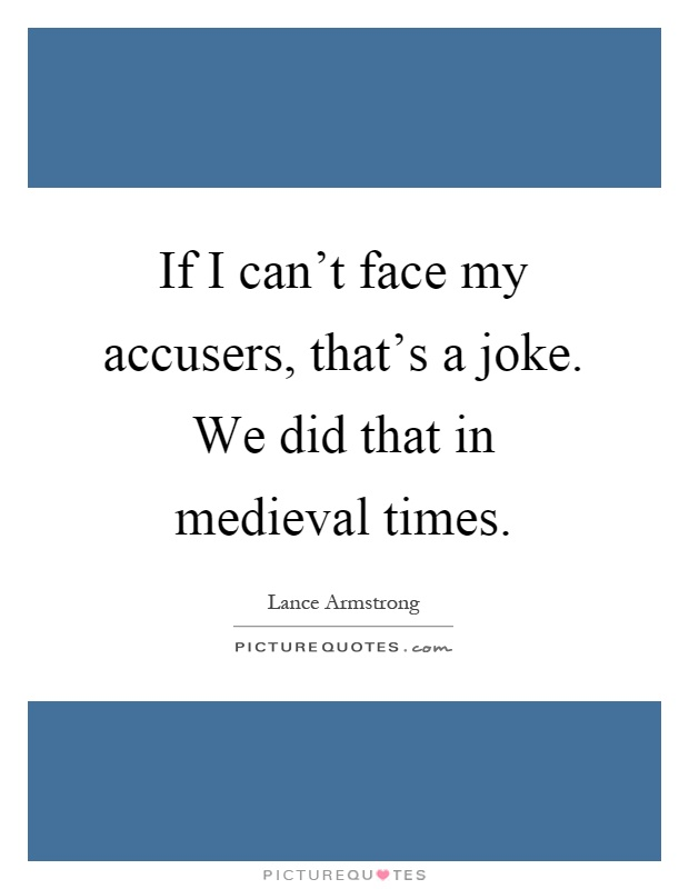 If I can't face my accusers, that's a joke. We did that in medieval times Picture Quote #1