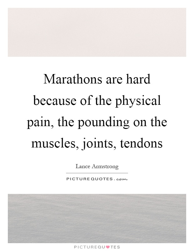 Marathons are hard because of the physical pain, the pounding on the muscles, joints, tendons Picture Quote #1