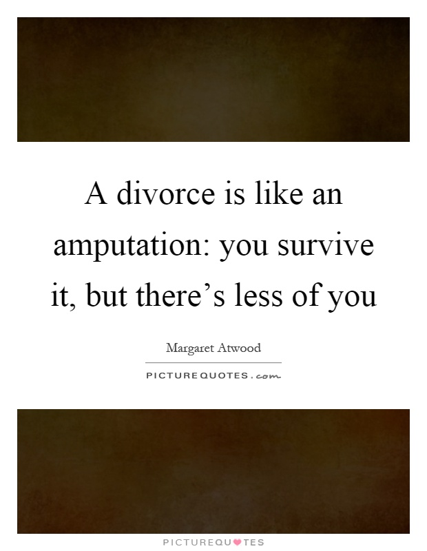 A divorce is like an amputation: you survive it, but there's less of you Picture Quote #1