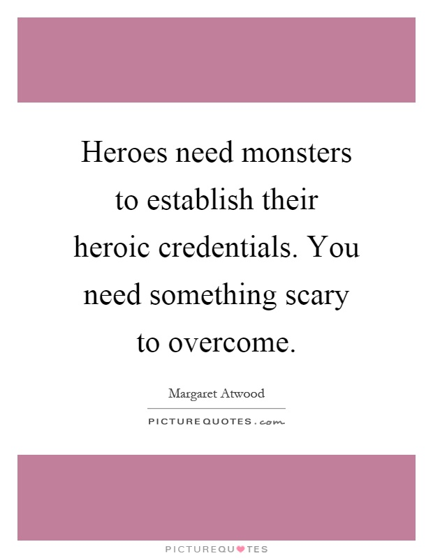 Heroes need monsters to establish their heroic credentials. You need something scary to overcome Picture Quote #1