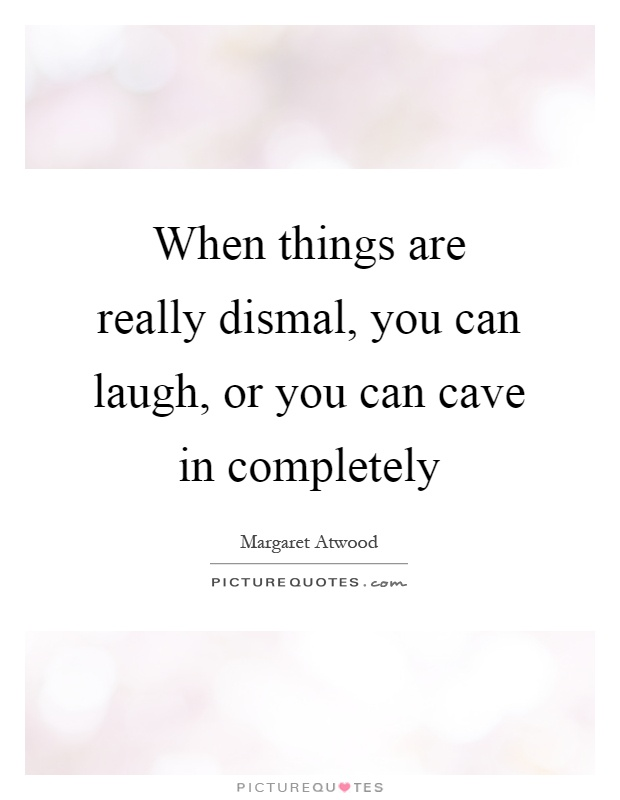 When things are really dismal, you can laugh, or you can cave in completely Picture Quote #1