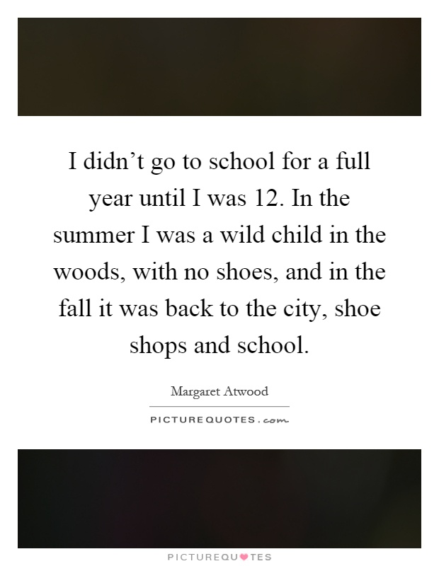 I didn't go to school for a full year until I was 12. In the summer I was a wild child in the woods, with no shoes, and in the fall it was back to the city, shoe shops and school Picture Quote #1