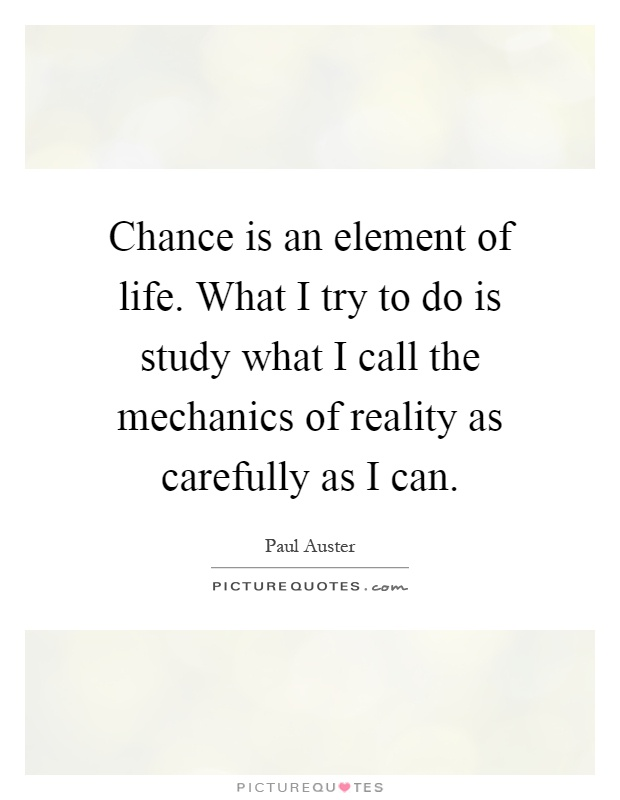 Chance is an element of life. What I try to do is study what I call the mechanics of reality as carefully as I can Picture Quote #1