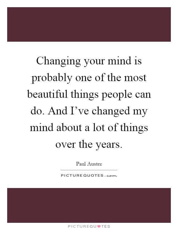 Changing your mind is probably one of the most beautiful things people can do. And I've changed my mind about a lot of things over the years Picture Quote #1
