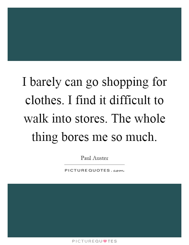 I barely can go shopping for clothes. I find it difficult to walk into stores. The whole thing bores me so much Picture Quote #1