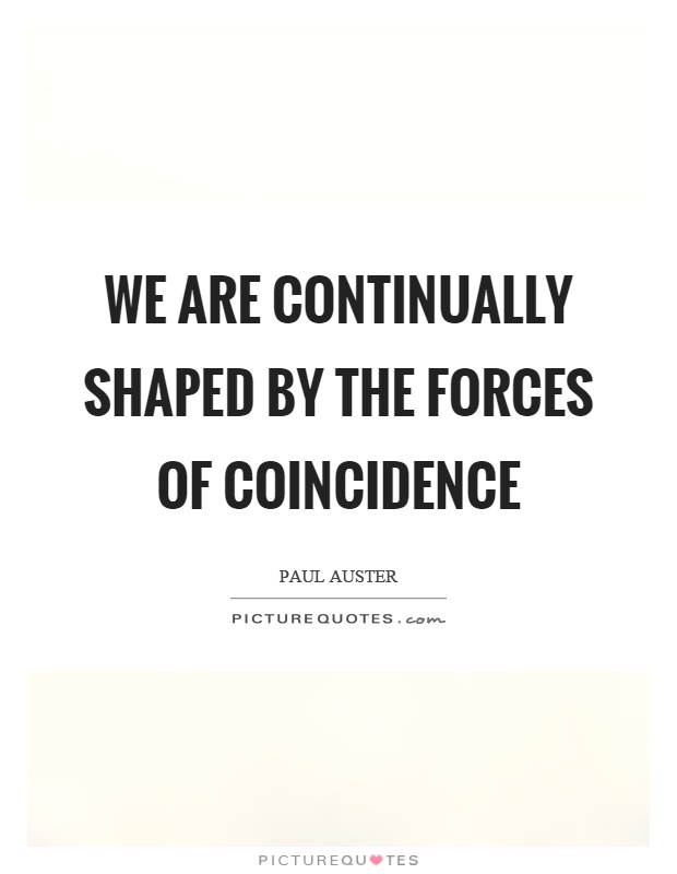 We are continually shaped by the forces of coincidence Picture Quote #1