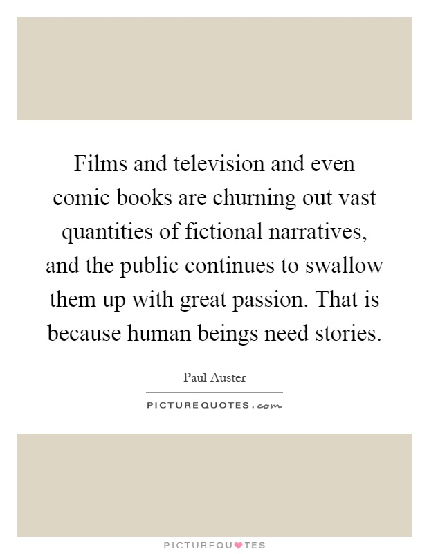 Films and television and even comic books are churning out vast quantities of fictional narratives, and the public continues to swallow them up with great passion. That is because human beings need stories Picture Quote #1