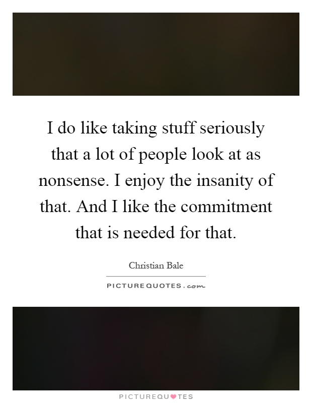 I do like taking stuff seriously that a lot of people look at as nonsense. I enjoy the insanity of that. And I like the commitment that is needed for that Picture Quote #1