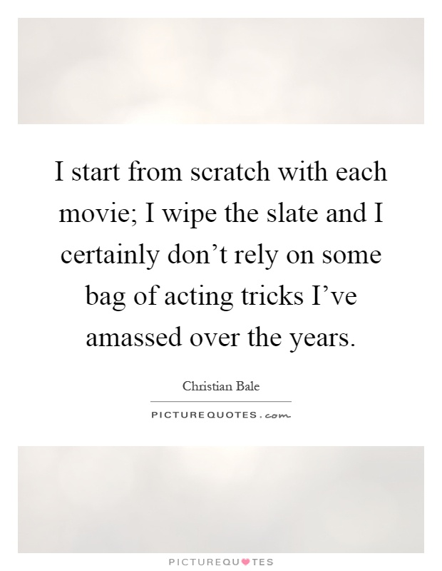 I start from scratch with each movie; I wipe the slate and I certainly don't rely on some bag of acting tricks I've amassed over the years Picture Quote #1