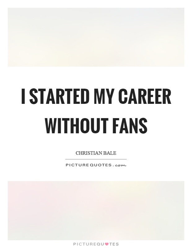 I started my career without fans Picture Quote #1