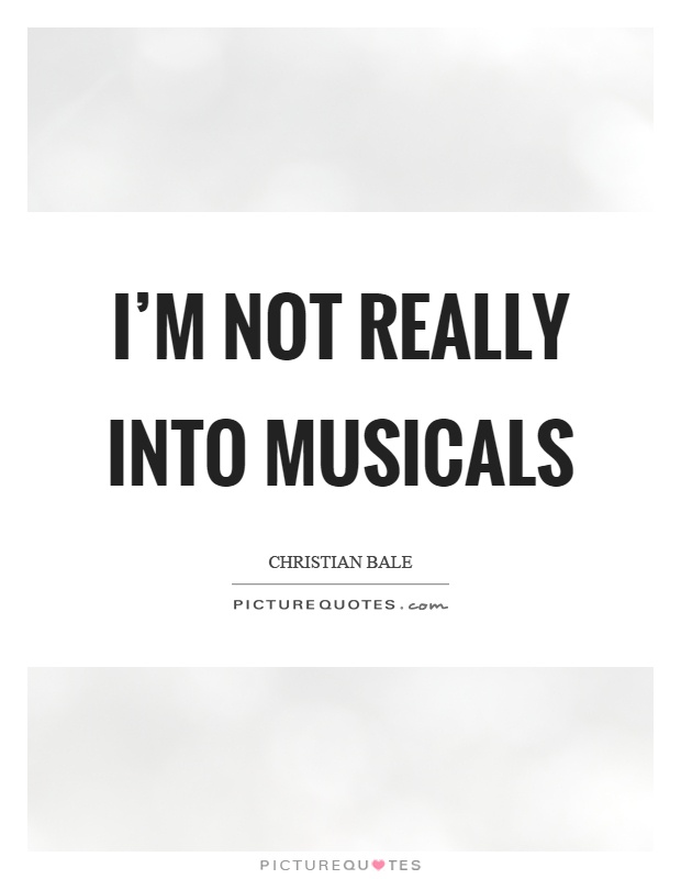 I\'m not really into musicals | Picture Quotes