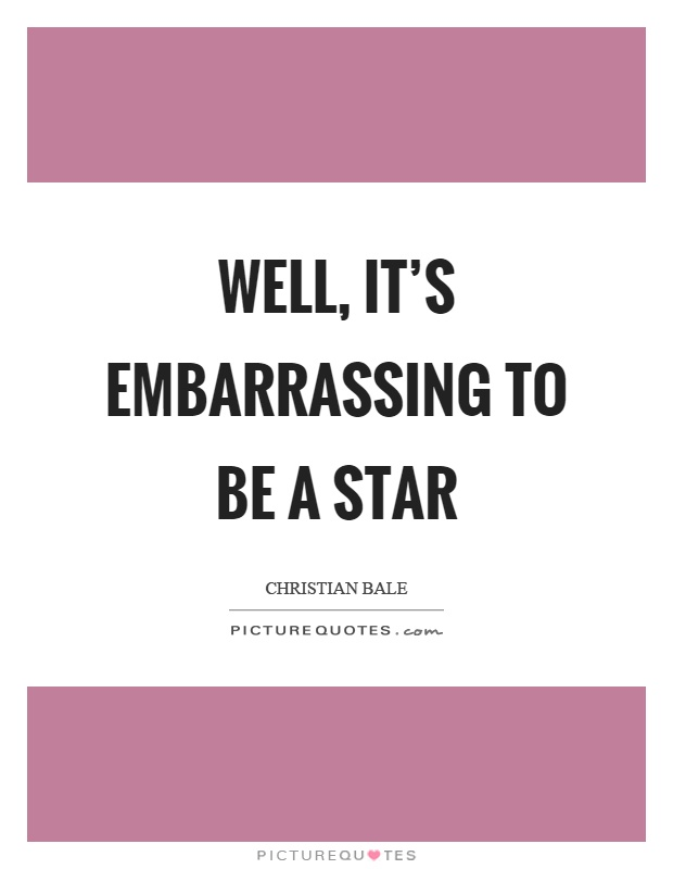 Well, it's embarrassing to be a star Picture Quote #1