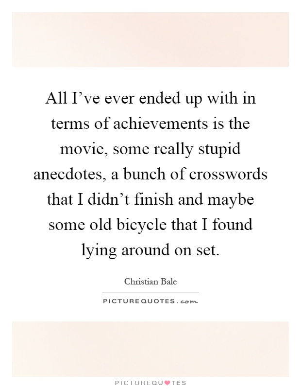 All I've ever ended up with in terms of achievements is the movie, some really stupid anecdotes, a bunch of crosswords that I didn't finish and maybe some old bicycle that I found lying around on set Picture Quote #1