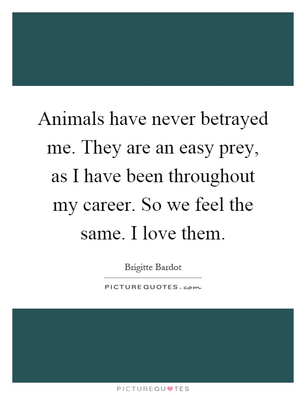 Animals have never betrayed me. They are an easy prey, as I have been throughout my career. So we feel the same. I love them Picture Quote #1