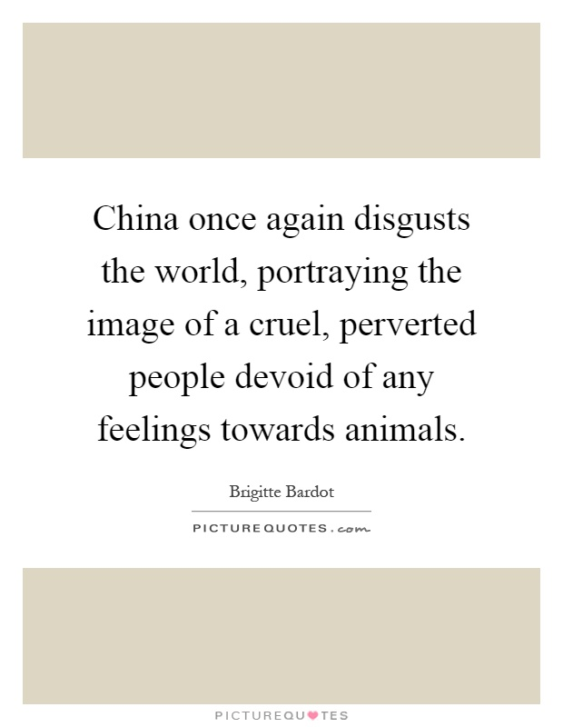 China once again disgusts the world, portraying the image of a cruel, perverted people devoid of any feelings towards animals Picture Quote #1