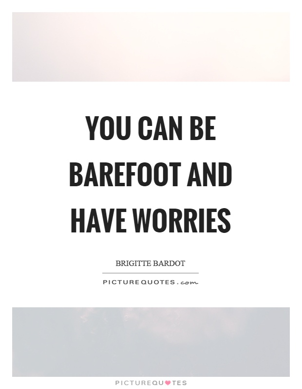 You can be barefoot and have worries Picture Quote #1