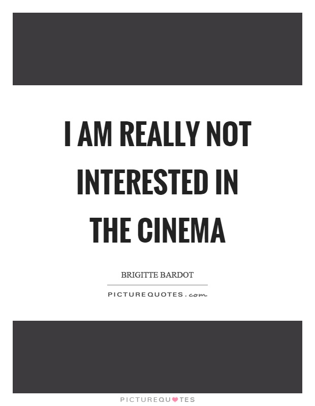 I am really not interested in the cinema Picture Quote #1
