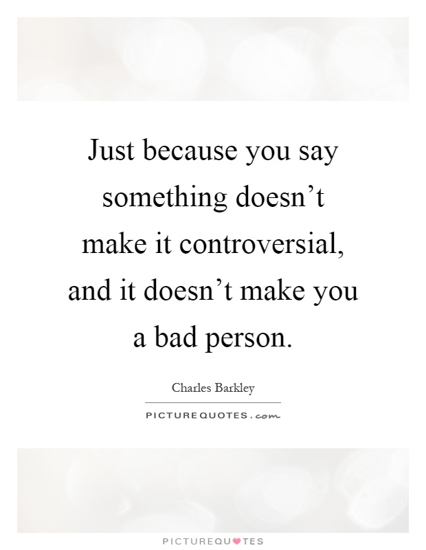 Just because you say something doesn't make it controversial, and it doesn't make you a bad person Picture Quote #1