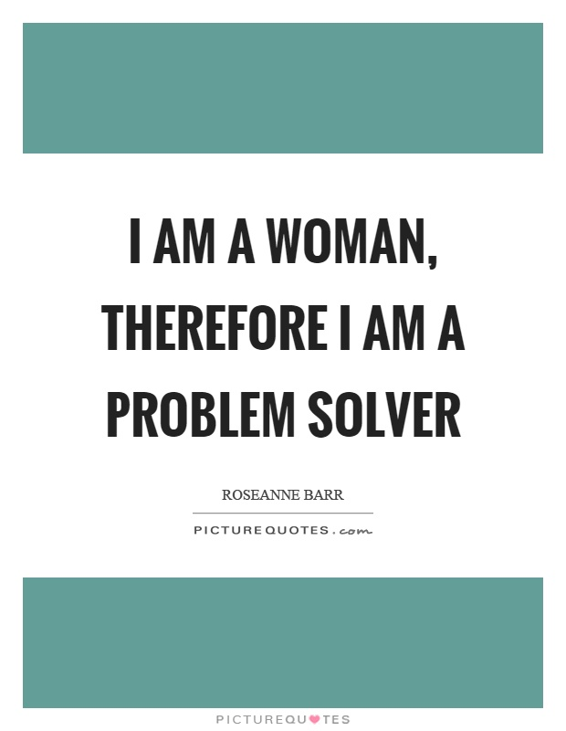 I am a woman, therefore I am a problem solver Picture Quote #1