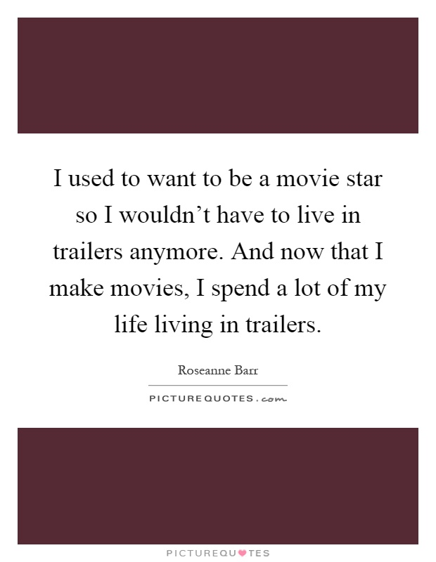 I used to want to be a movie star so I wouldn't have to live in trailers anymore. And now that I make movies, I spend a lot of my life living in trailers Picture Quote #1