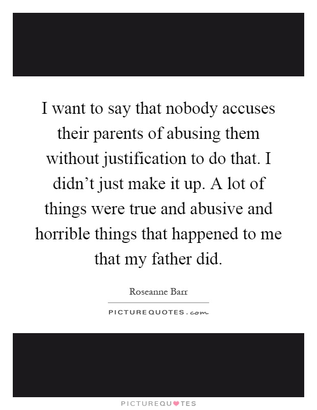 I want to say that nobody accuses their parents of abusing them without justification to do that. I didn't just make it up. A lot of things were true and abusive and horrible things that happened to me that my father did Picture Quote #1