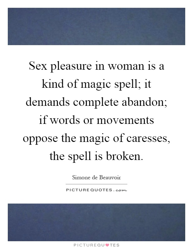Sex pleasure in woman is a kind of magic spell; it demands complete abandon; if words or movements oppose the magic of caresses, the spell is broken Picture Quote #1