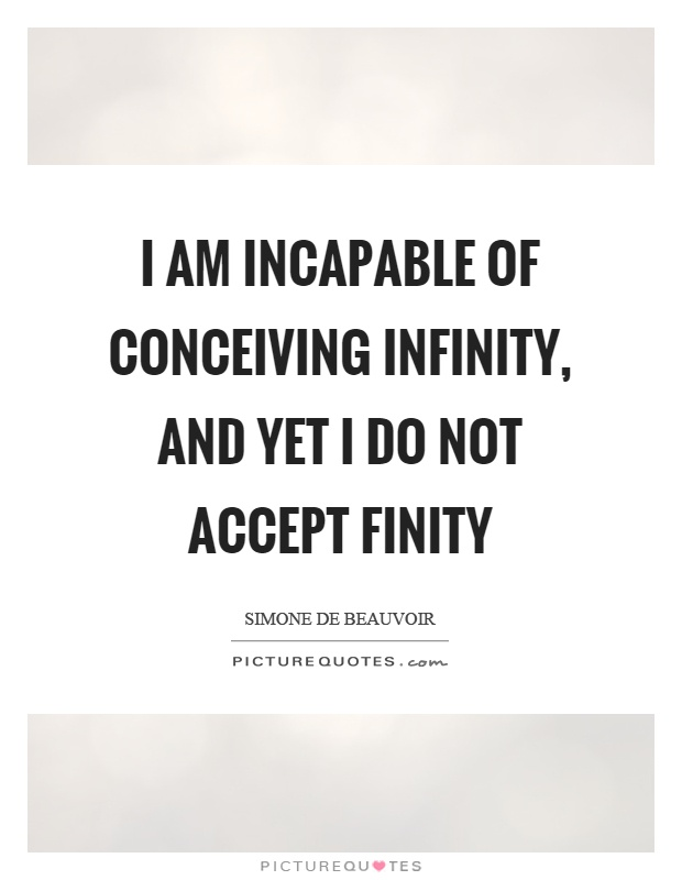 I am incapable of conceiving infinity, and yet I do not accept finity Picture Quote #1