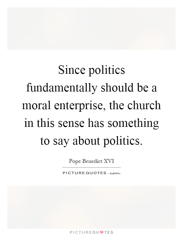 Since politics fundamentally should be a moral enterprise, the church in this sense has something to say about politics Picture Quote #1