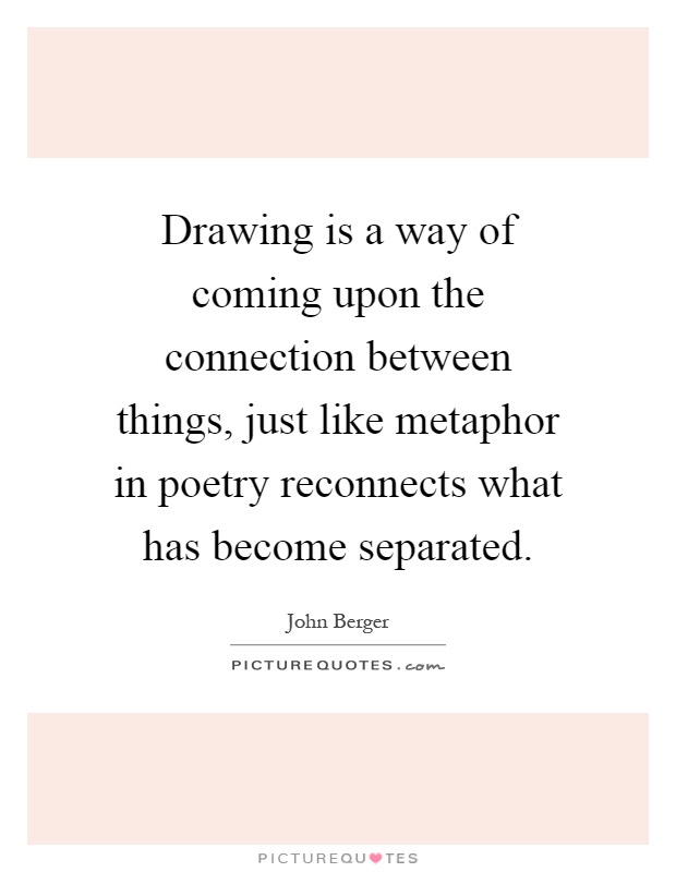Drawing is a way of coming upon the connection between things, just like metaphor in poetry reconnects what has become separated Picture Quote #1