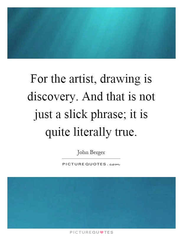 For the artist, drawing is discovery. And that is not just a slick phrase; it is quite literally true Picture Quote #1