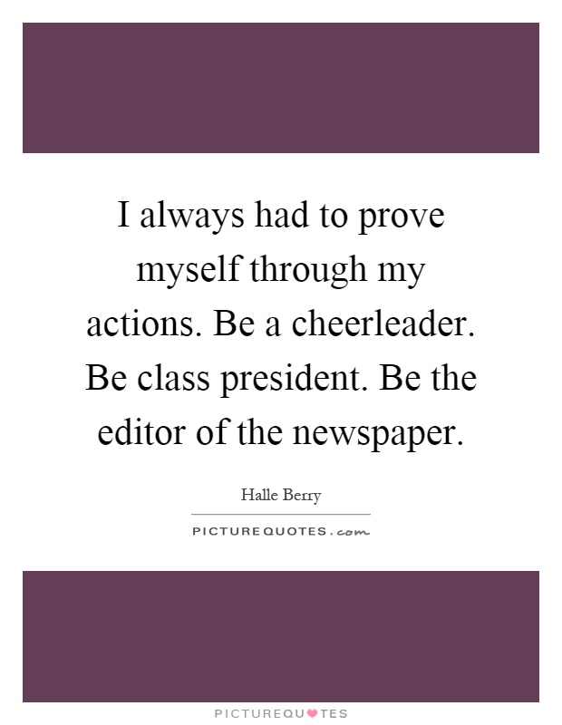 I always had to prove myself through my actions. Be a cheerleader. Be class president. Be the editor of the newspaper Picture Quote #1