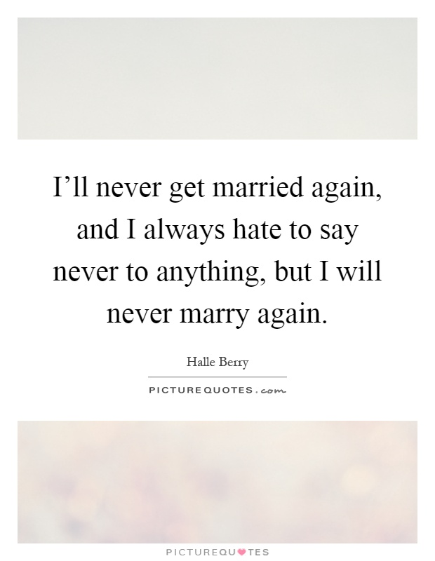 I'll never get married again, and I always hate to say never to anything, but I will never marry again Picture Quote #1