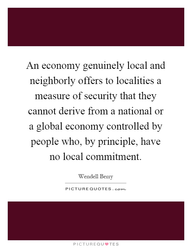 An economy genuinely local and neighborly offers to localities a measure of security that they cannot derive from a national or a global economy controlled by people who, by principle, have no local commitment Picture Quote #1