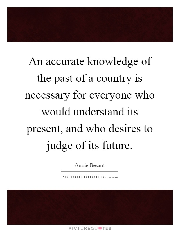 An accurate knowledge of the past of a country is necessary for everyone who would understand its present, and who desires to judge of its future Picture Quote #1