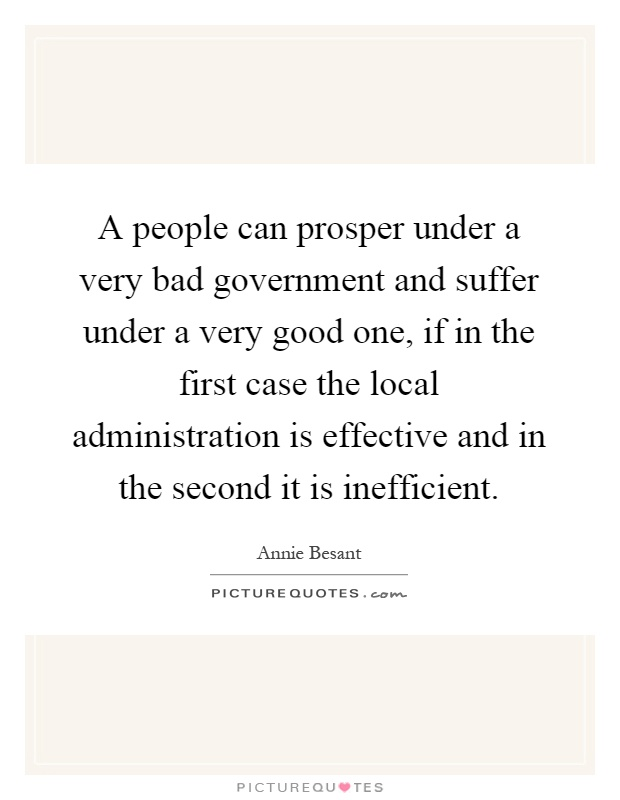 A people can prosper under a very bad government and suffer under a very good one, if in the first case the local administration is effective and in the second it is inefficient Picture Quote #1