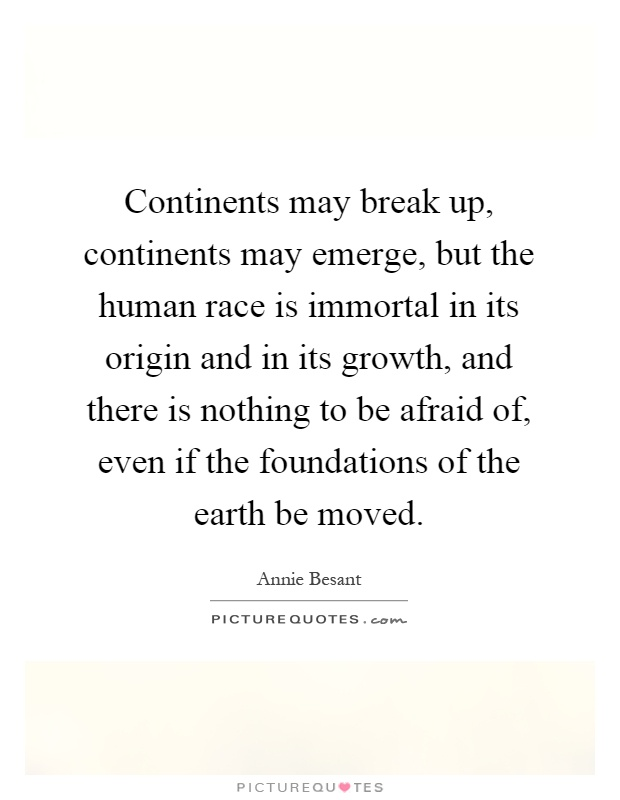 Continents may break up, continents may emerge, but the human race is immortal in its origin and in its growth, and there is nothing to be afraid of, even if the foundations of the earth be moved Picture Quote #1