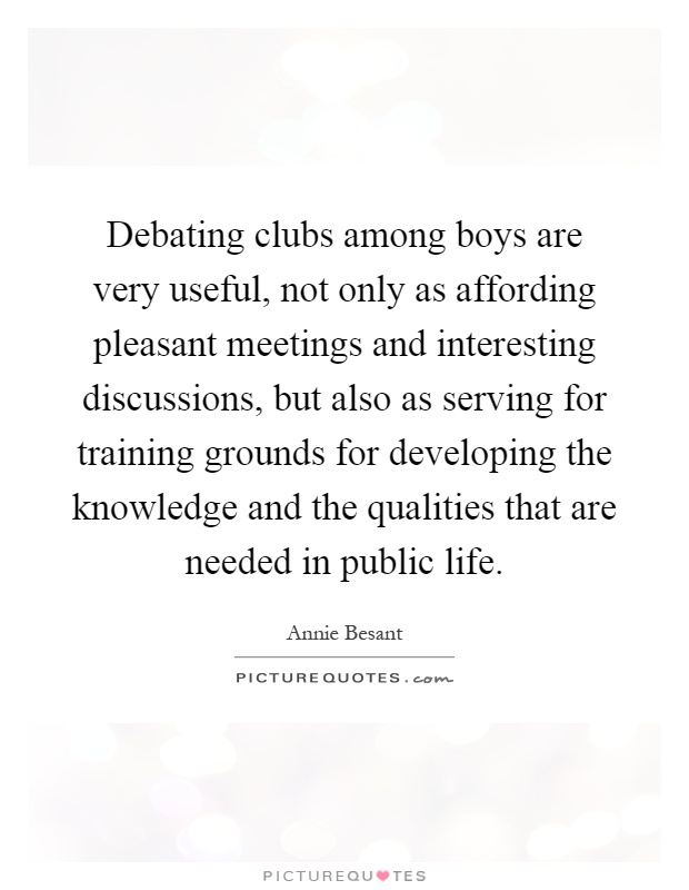 Debating clubs among boys are very useful, not only as affording pleasant meetings and interesting discussions, but also as serving for training grounds for developing the knowledge and the qualities that are needed in public life Picture Quote #1