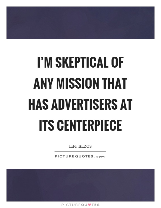I'm skeptical of any mission that has advertisers at its centerpiece Picture Quote #1