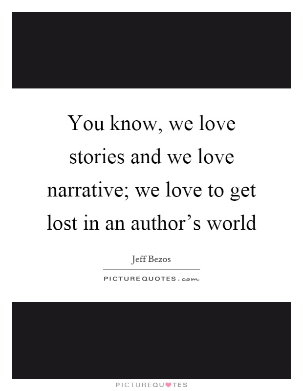 You know, we love stories and we love narrative; we love to get lost in an author's world Picture Quote #1