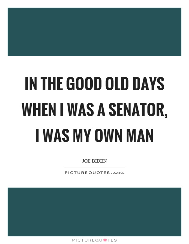 In the good old days when I was a senator, I was my own man Picture Quote #1