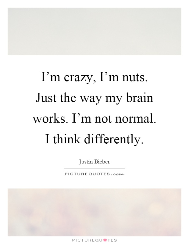 I'm crazy, I'm nuts. Just the way my brain works. I'm not normal. I think differently Picture Quote #1