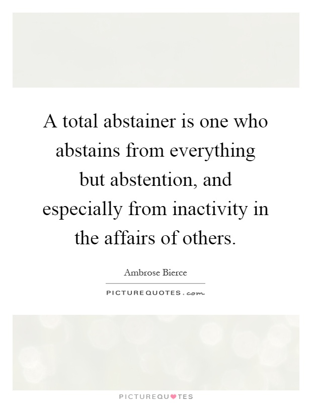 A total abstainer is one who abstains from everything but abstention, and especially from inactivity in the affairs of others Picture Quote #1
