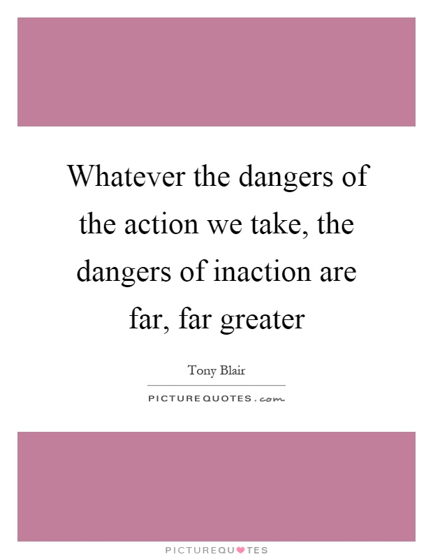 Whatever the dangers of the action we take, the dangers of inaction are far, far greater Picture Quote #1