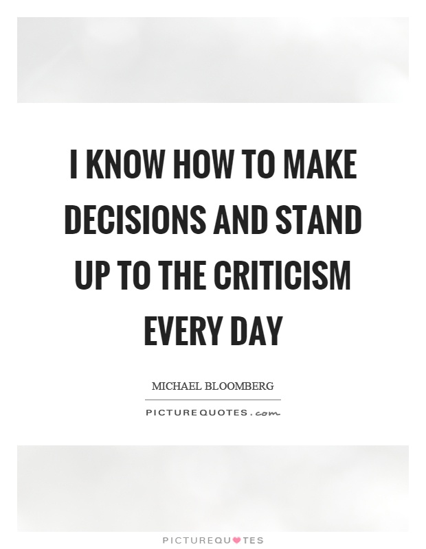 I know how to make decisions and stand up to the criticism every day Picture Quote #1