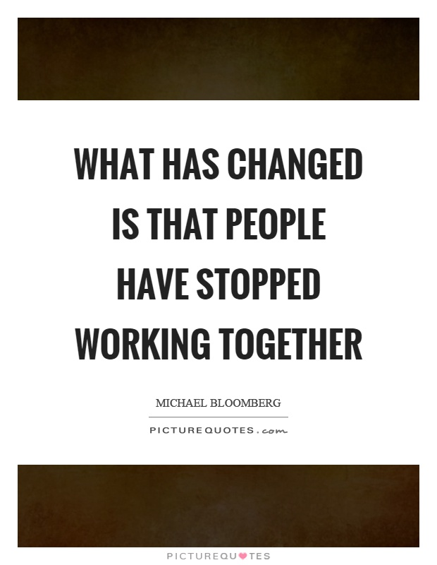 What has changed is that people have stopped working together Picture Quote #1
