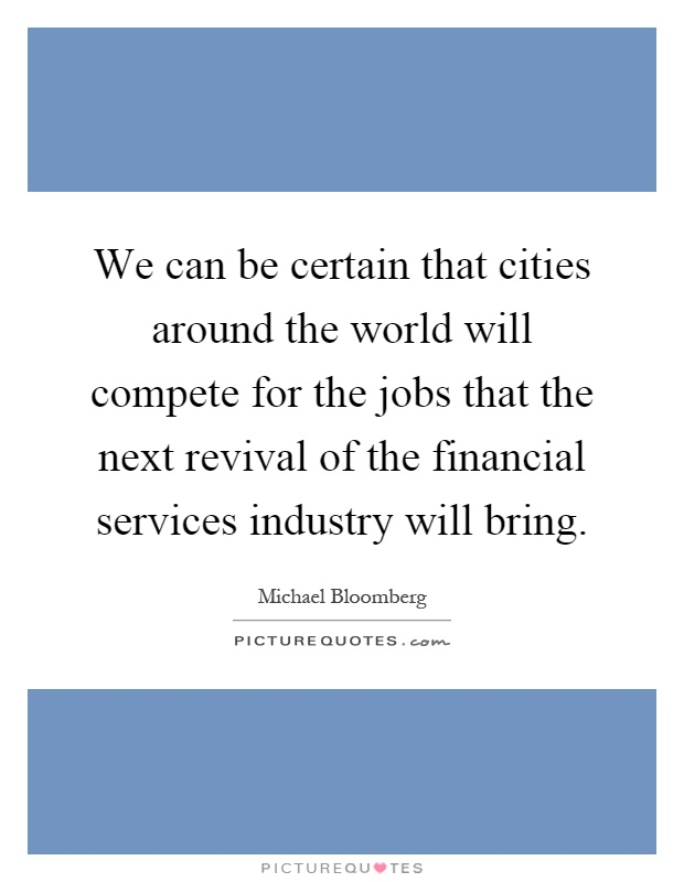 We can be certain that cities around the world will compete for the jobs that the next revival of the financial services industry will bring Picture Quote #1